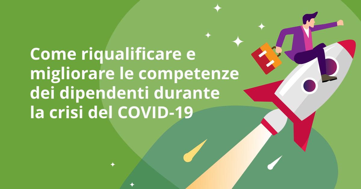Come riqualificare e migliorare le competenze dei dipendenti durante la crisi del COVID-19